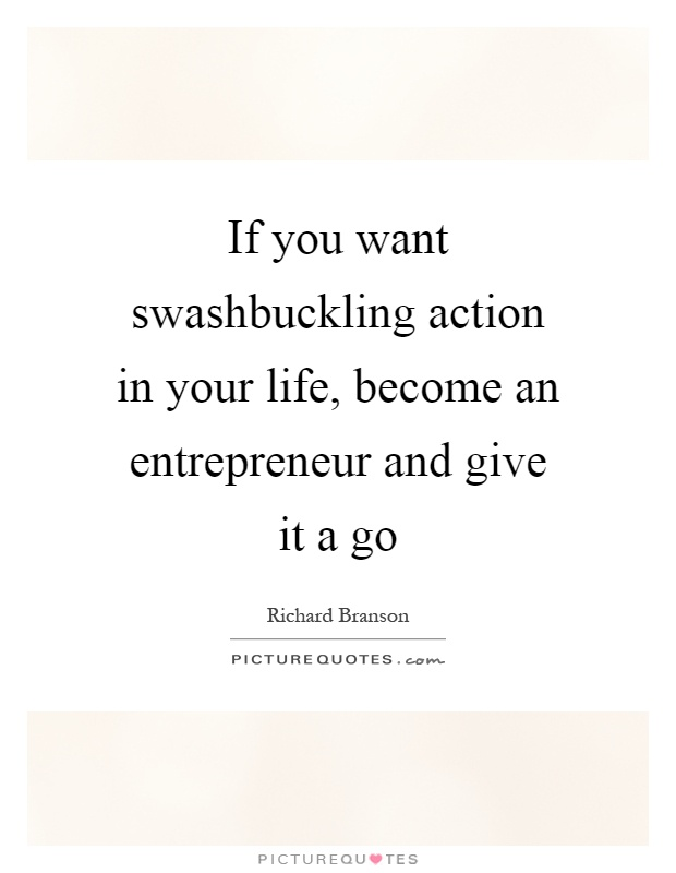 If you want swashbuckling action in your life, become an entrepreneur and give it a go Picture Quote #1