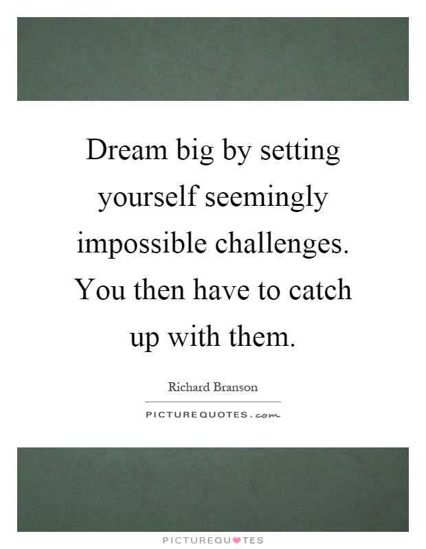 Dream big by setting yourself seemingly impossible challenges. You then have to catch up with them Picture Quote #1