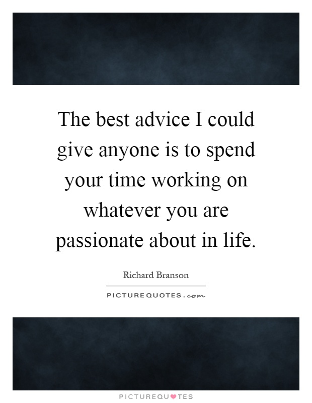The best advice I could give anyone is to spend your time working on whatever you are passionate about in life Picture Quote #1