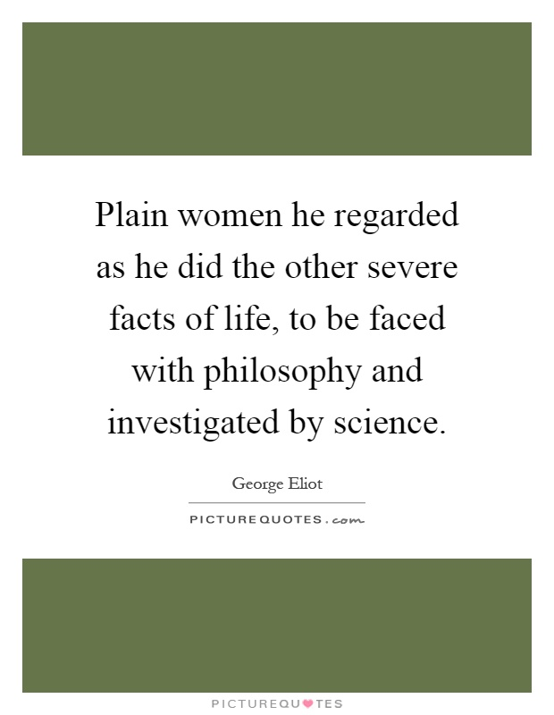 Plain women he regarded as he did the other severe facts of life, to be faced with philosophy and investigated by science Picture Quote #1