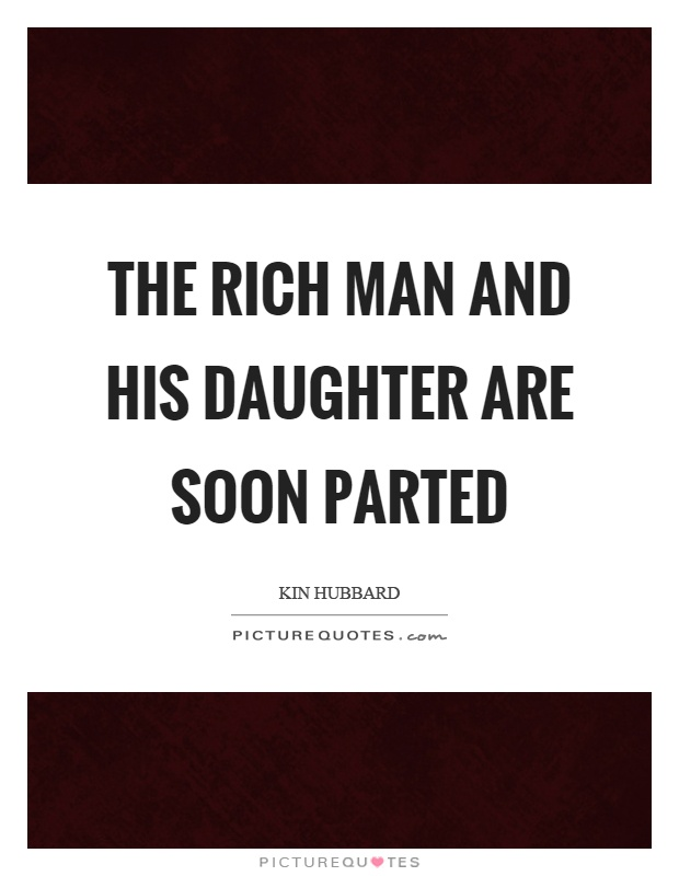 The rich man and his daughter are soon parted Picture Quote #1
