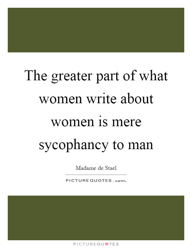 The greater part of what women write about women is mere sycophancy to man Picture Quote #1