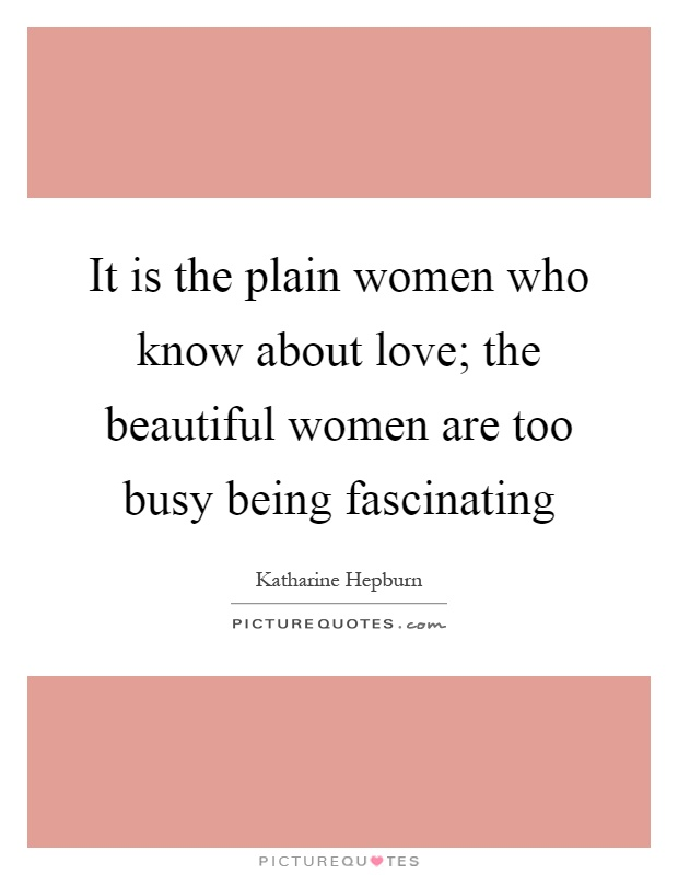 It is the plain women who know about love; the beautiful women are too busy being fascinating Picture Quote #1