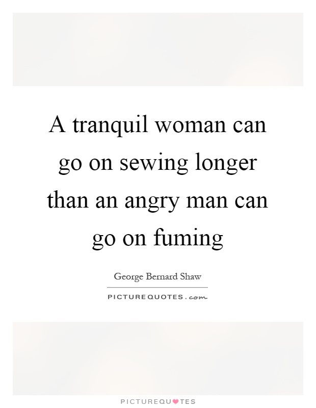 A tranquil woman can go on sewing longer than an angry man can go on fuming Picture Quote #1