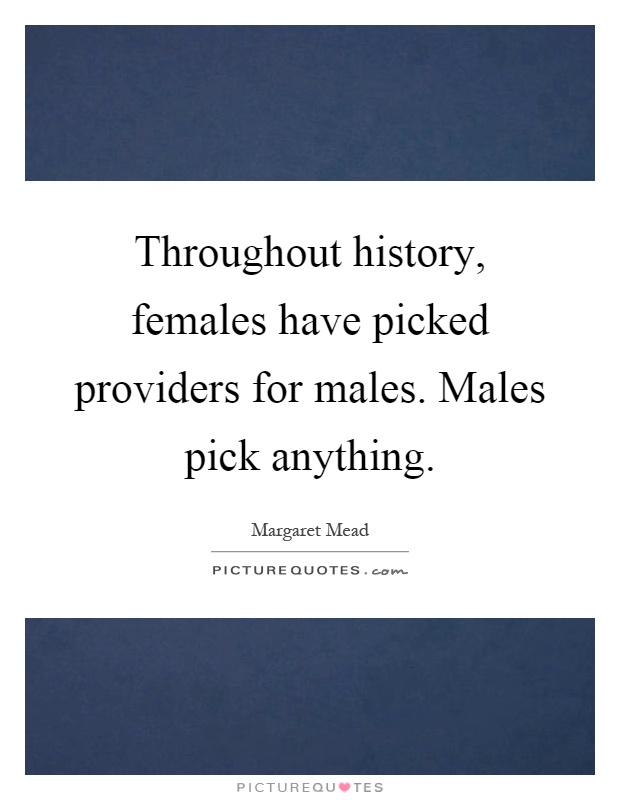 Throughout history, females have picked providers for males. Males pick anything Picture Quote #1
