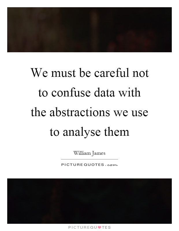 We must be careful not to confuse data with the abstractions we use to analyse them Picture Quote #1