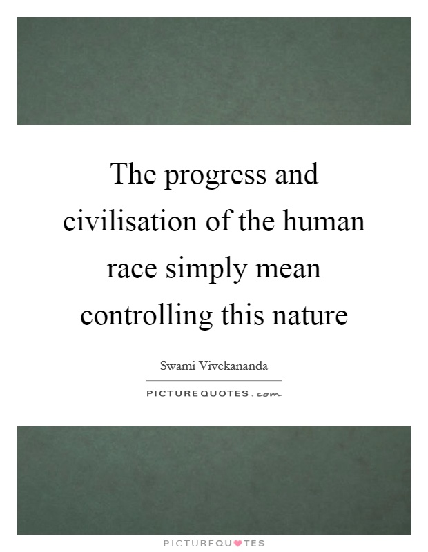The progress and civilisation of the human race simply mean controlling this nature Picture Quote #1