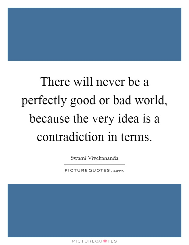There will never be a perfectly good or bad world, because the very idea is a contradiction in terms Picture Quote #1