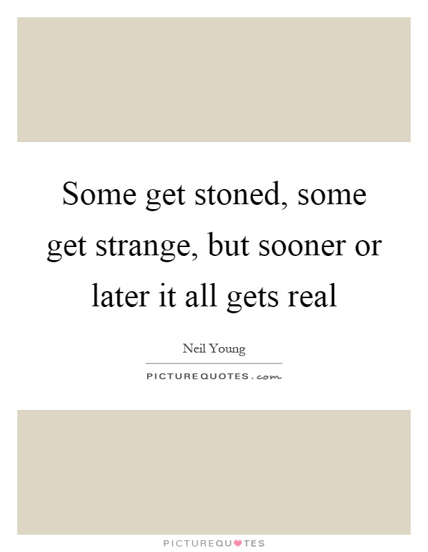 Some get stoned, some get strange, but sooner or later it all gets real Picture Quote #1