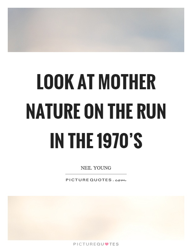 Look at mother nature on the run in the 1970's Picture Quote #1