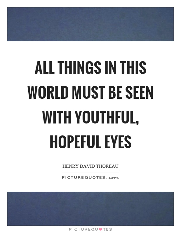 All things in this world must be seen with youthful, hopeful eyes Picture Quote #1