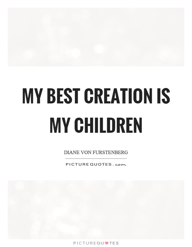 My best creation is my children Picture Quote #1