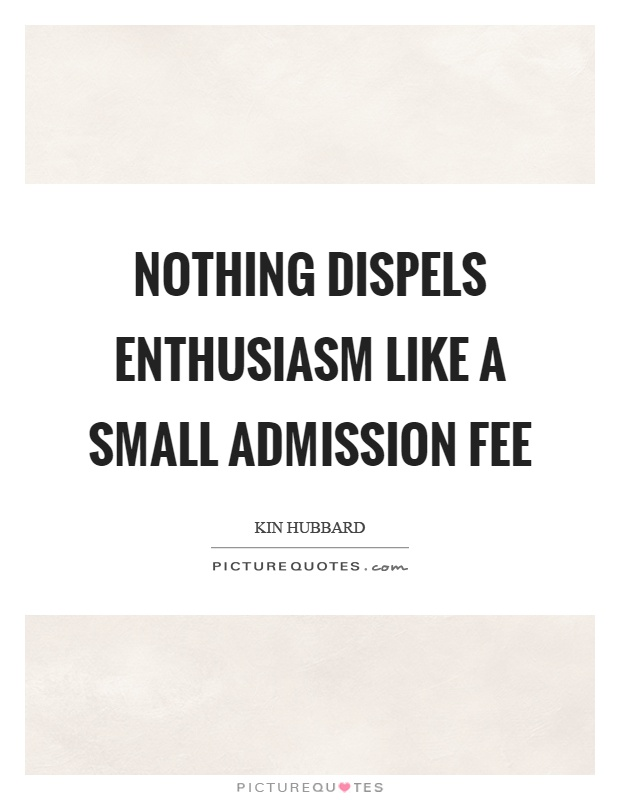 Nothing dispels enthusiasm like a small admission fee Picture Quote #1