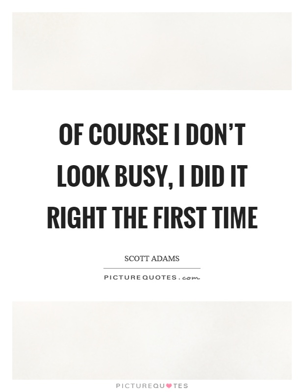 Of course I don't look busy, I did it right the first time Picture Quote #1