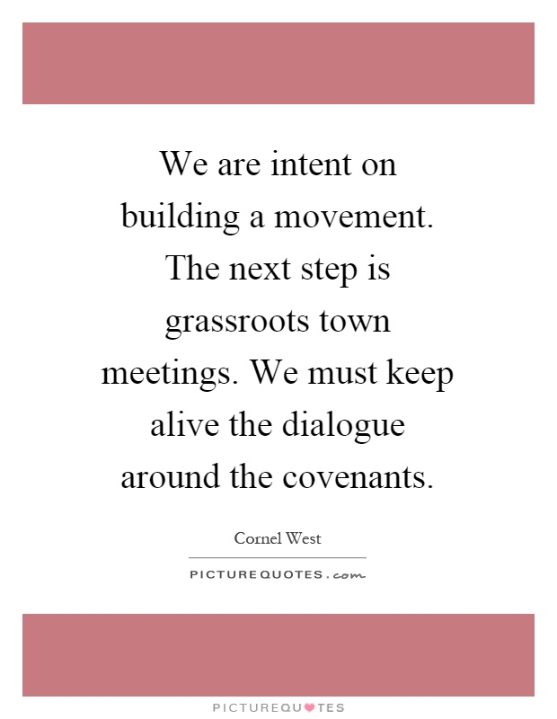 We are intent on building a movement. The next step is grassroots town meetings. We must keep alive the dialogue around the covenants Picture Quote #1