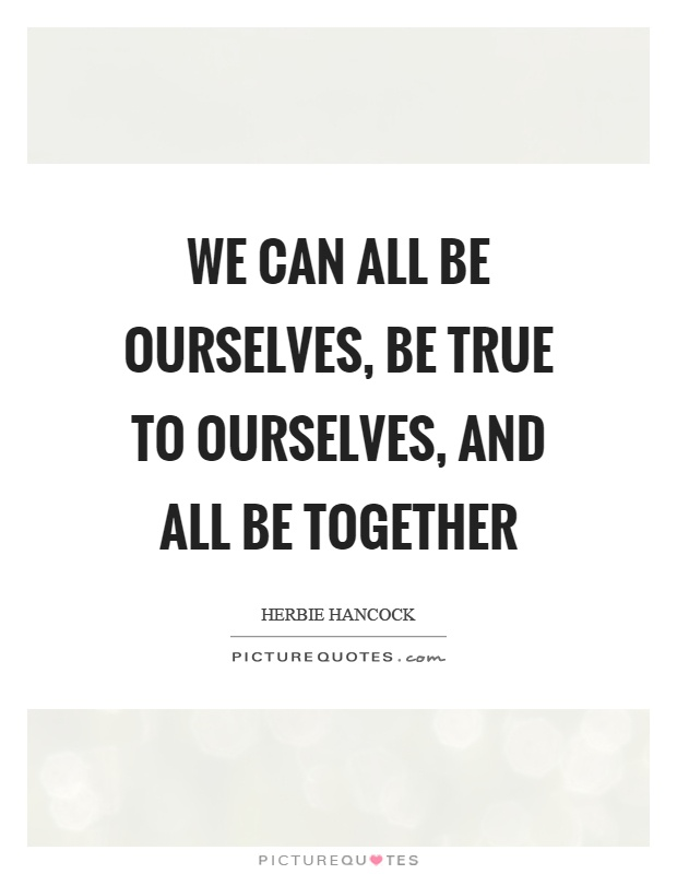 We can all be ourselves, be true to ourselves, and all be together Picture Quote #1