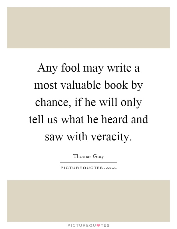 Any fool may write a most valuable book by chance, if he will only tell us what he heard and saw with veracity Picture Quote #1