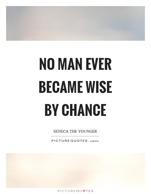 No man ever became wise by chance Picture Quote #1