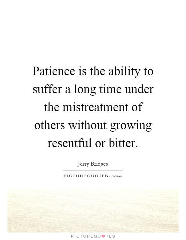 Patience is the ability to suffer a long time under the mistreatment of others without growing resentful or bitter Picture Quote #1