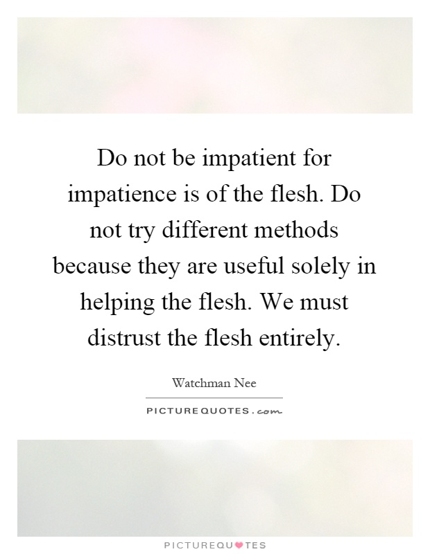 Do not be impatient for impatience is of the flesh. Do not try different methods because they are useful solely in helping the flesh. We must distrust the flesh entirely Picture Quote #1