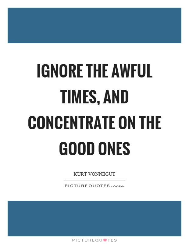 Ignore the awful times, and concentrate on the good ones Picture Quote #1