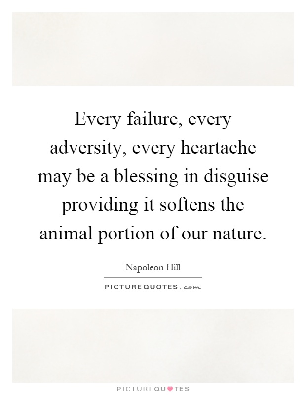 Every failure, every adversity, every heartache may be a blessing in disguise providing it softens the animal portion of our nature Picture Quote #1
