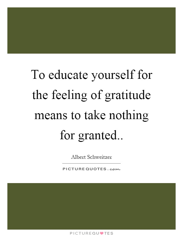 To educate yourself for the feeling of gratitude means to take nothing for granted Picture Quote #1