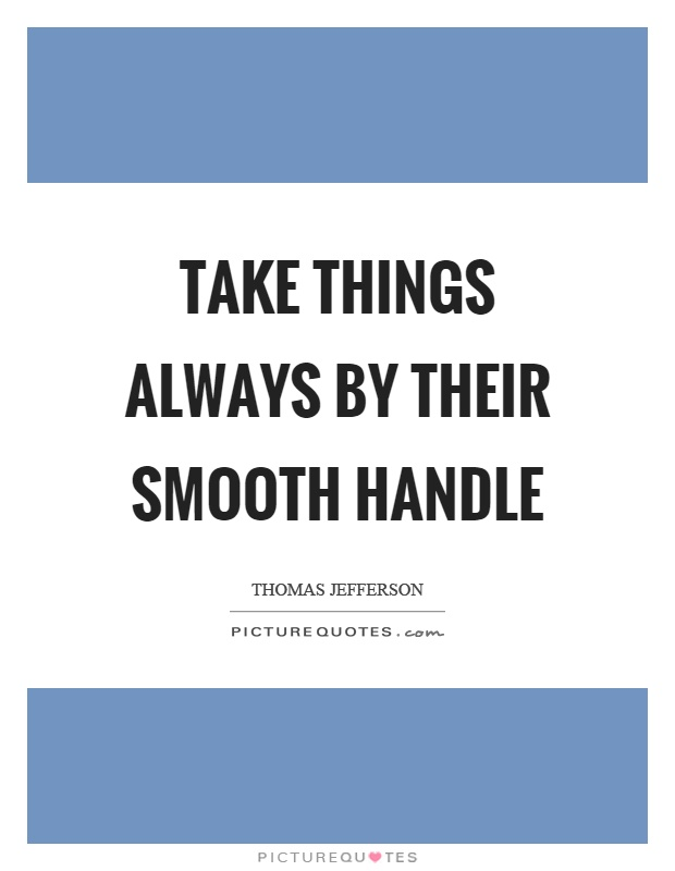Take things always by their smooth handle Picture Quote #1
