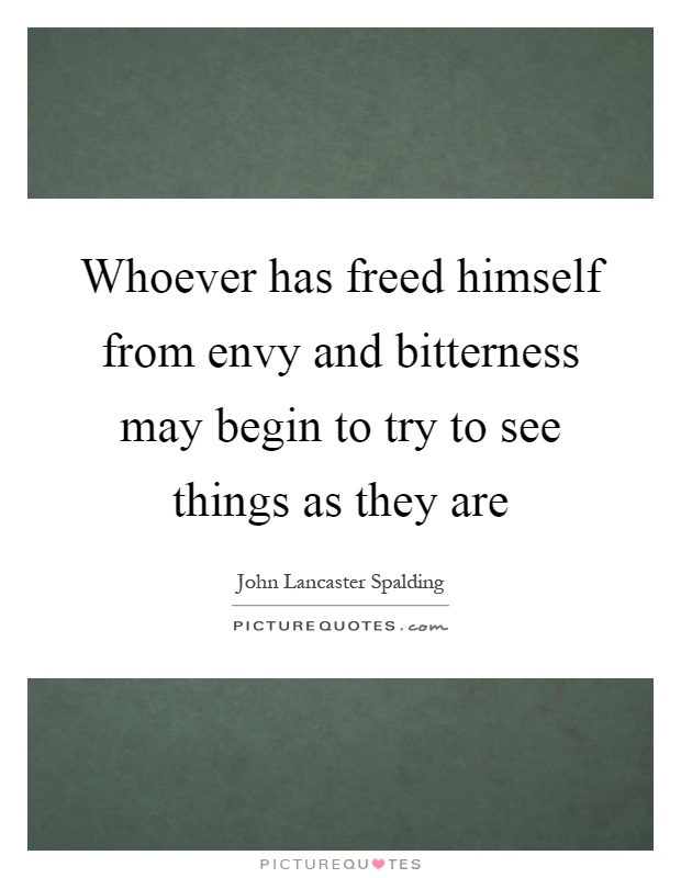 Whoever has freed himself from envy and bitterness may begin to try to see things as they are Picture Quote #1