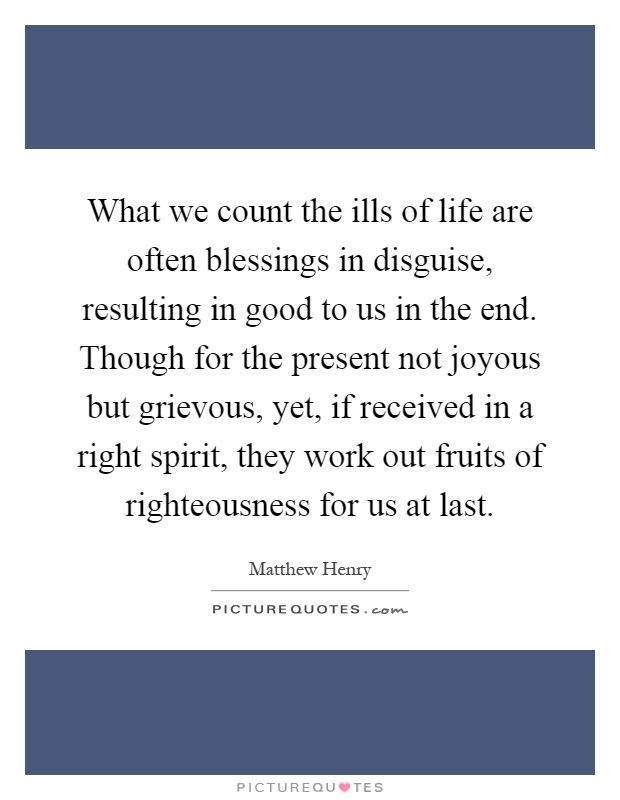 What we count the ills of life are often blessings in disguise, resulting in good to us in the end. Though for the present not joyous but grievous, yet, if received in a right spirit, they work out fruits of righteousness for us at last Picture Quote #1