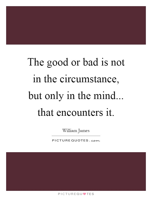 The good or bad is not in the circumstance, but only in the mind... that encounters it Picture Quote #1