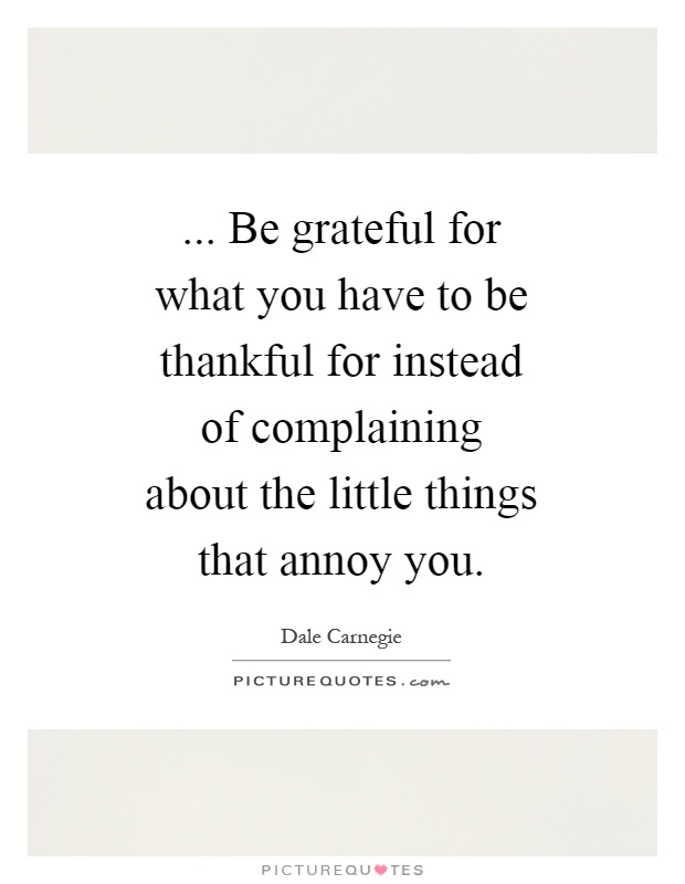 ... Be grateful for what you have to be thankful for instead of complaining about the little things that annoy you Picture Quote #1