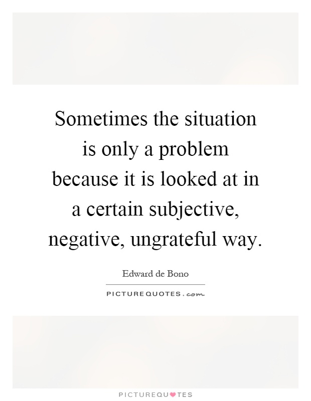 Sometimes the situation is only a problem because it is looked at in a certain subjective, negative, ungrateful way Picture Quote #1