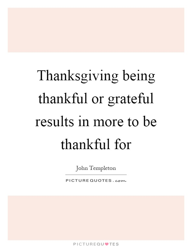 Thanksgiving being thankful or grateful results in more to be thankful for Picture Quote #1
