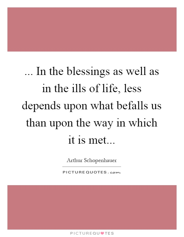 ... In the blessings as well as in the ills of life, less depends upon what befalls us than upon the way in which it is met Picture Quote #1