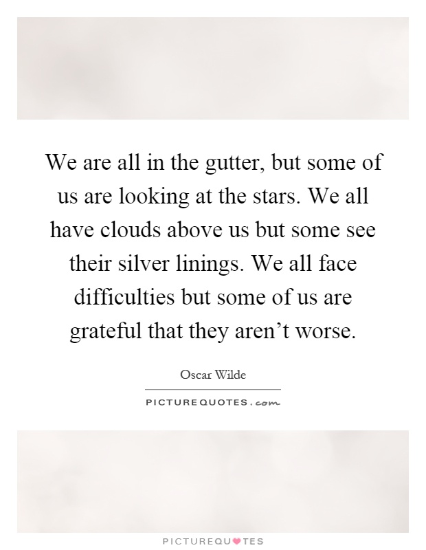 We are all in the gutter, but some of us are looking at the stars. We all have clouds above us but some see their silver linings. We all face difficulties but some of us are grateful that they aren't worse Picture Quote #1