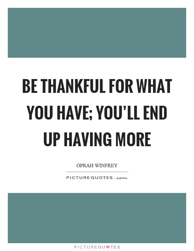Be thankful for what you have; you'll end up having more Picture Quote #1