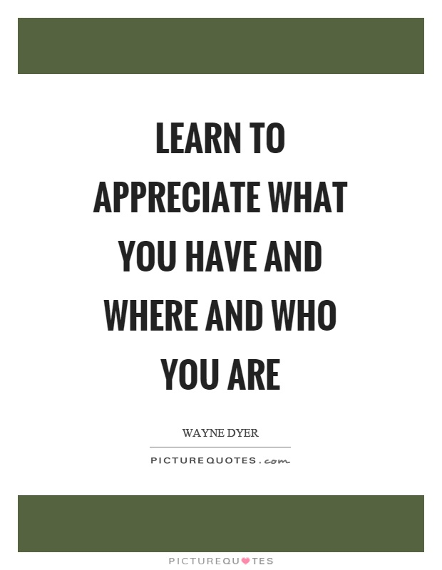 Learn To Appreciate Things Quotes: Learn To Appreciate What You Have And Where And Who You