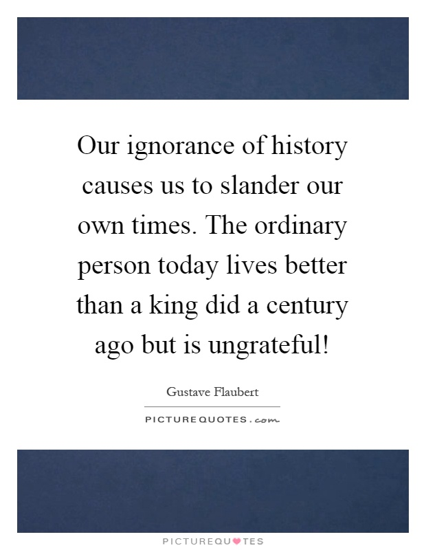Our ignorance of history causes us to slander our own times. The ordinary person today lives better than a king did a century ago but is ungrateful! Picture Quote #1