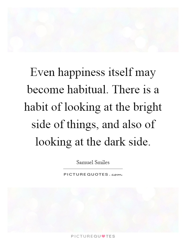 Even happiness itself may become habitual. There is a habit of looking at the bright side of things, and also of looking at the dark side Picture Quote #1