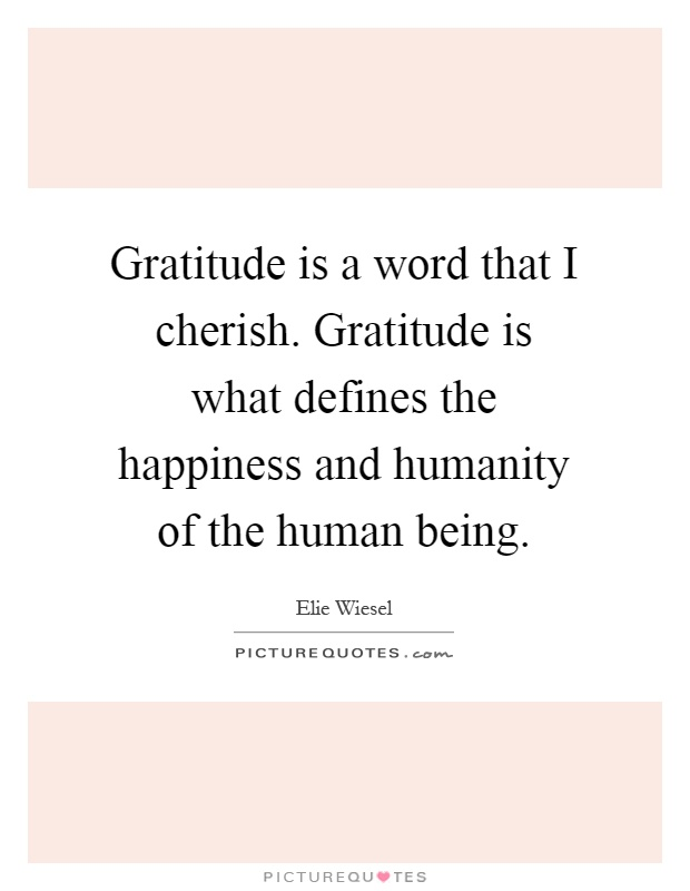 Gratitude is a word that I cherish. Gratitude is what defines the happiness and humanity of the human being Picture Quote #1