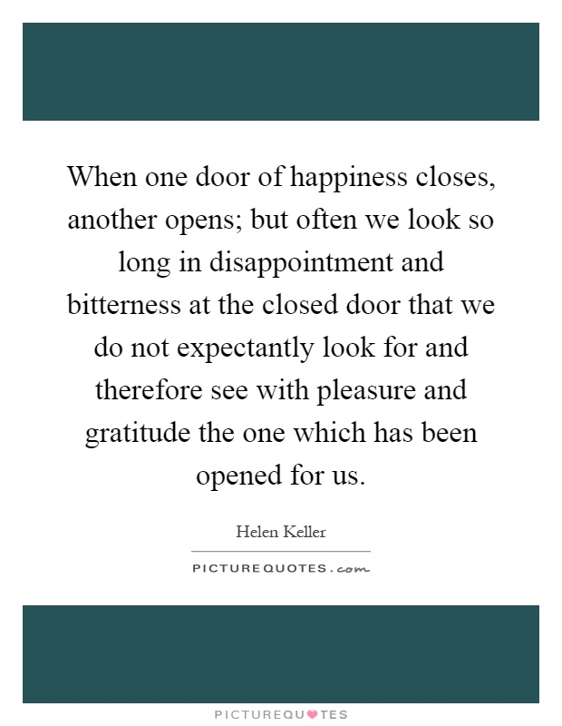 When one door of happiness closes, another opens; but often we look so long in disappointment and bitterness at the closed door that we do not expectantly look for and therefore see with pleasure and gratitude the one which has been opened for us Picture Quote #1