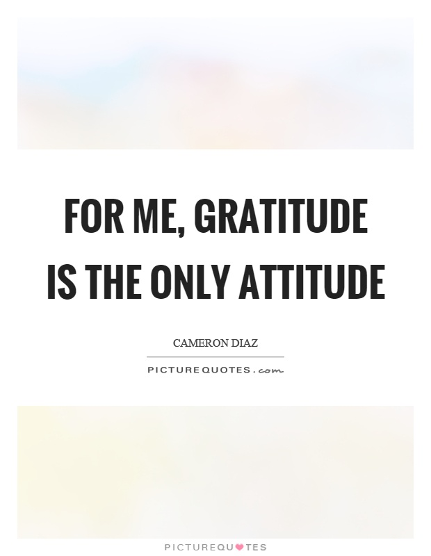 For me, gratitude is the only attitude Picture Quote #1