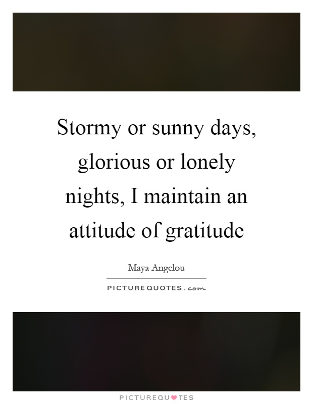 Stormy or sunny days, glorious or lonely nights, I maintain an attitude of gratitude Picture Quote #1