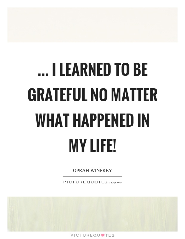 ... I learned to be grateful no matter what happened in my life! Picture Quote #1