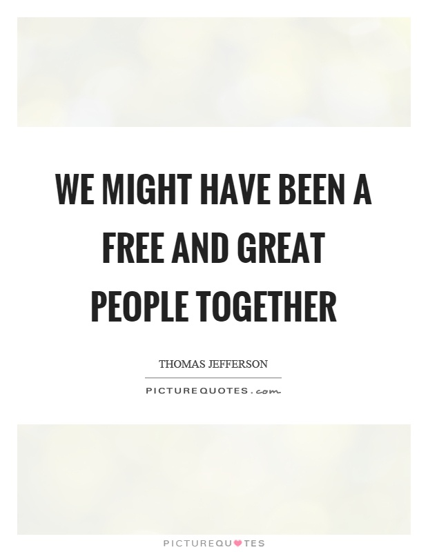 We might have been a free and great people together Picture Quote #1