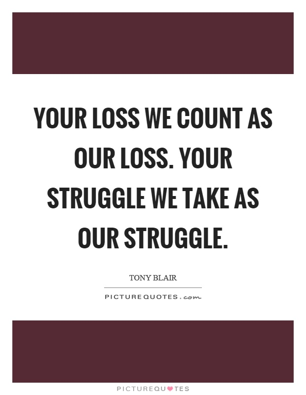 Your loss we count as our loss. Your struggle we take as our struggle Picture Quote #1
