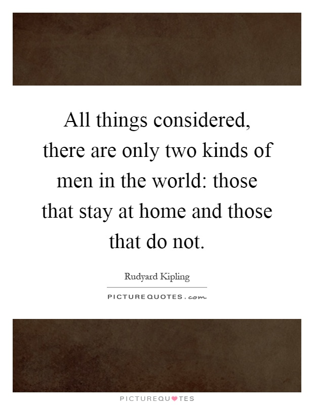 All things considered, there are only two kinds of men in the world: those that stay at home and those that do not Picture Quote #1