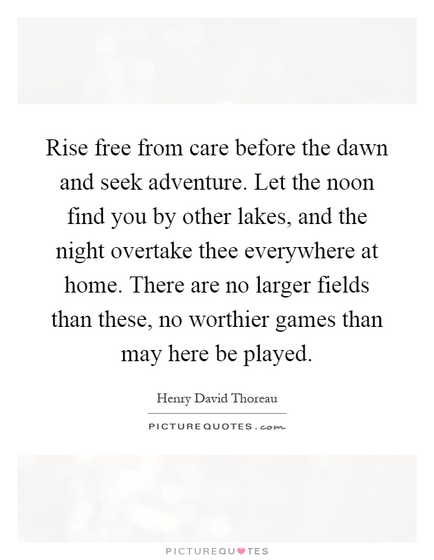 Rise free from care before the dawn and seek adventure. Let the noon find you by other lakes, and the night overtake thee everywhere at home. There are no larger fields than these, no worthier games than may here be played Picture Quote #1