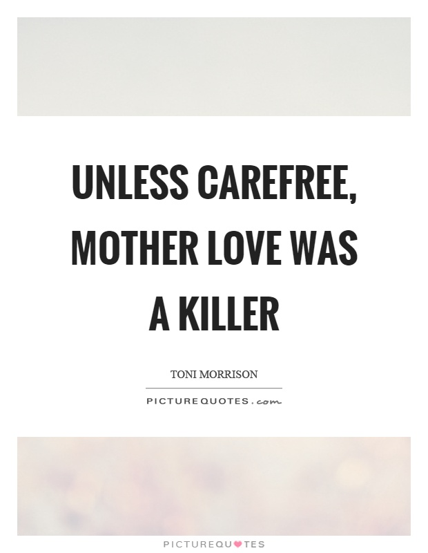 Unless carefree, mother love was a killer Picture Quote #1